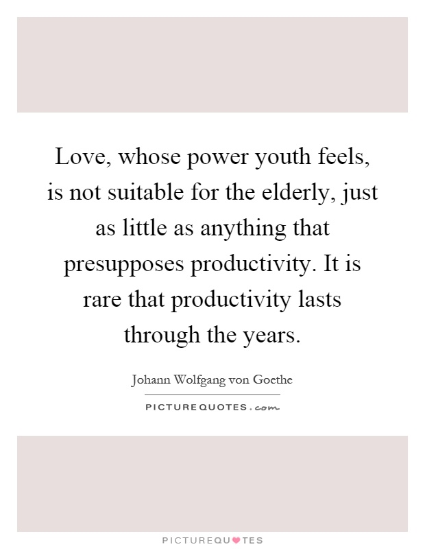 Love, whose power youth feels, is not suitable for the elderly, just as little as anything that presupposes productivity. It is rare that productivity lasts through the years Picture Quote #1