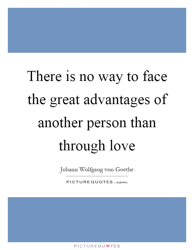 There is no way to face the great advantages of another person than through love Picture Quote #1
