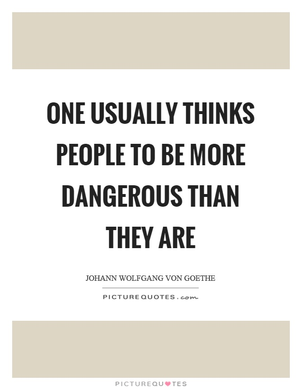One usually thinks people to be more dangerous than they are Picture Quote #1