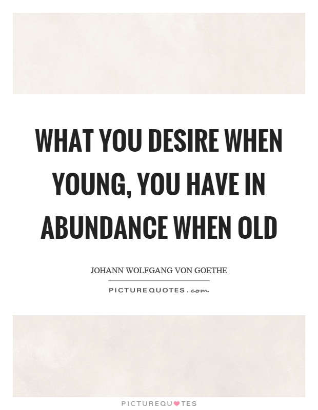 What you desire when young, you have in abundance when old Picture Quote #1