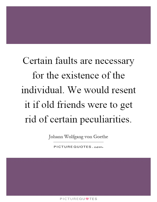 Certain faults are necessary for the existence of the individual. We would resent it if old friends were to get rid of certain peculiarities Picture Quote #1