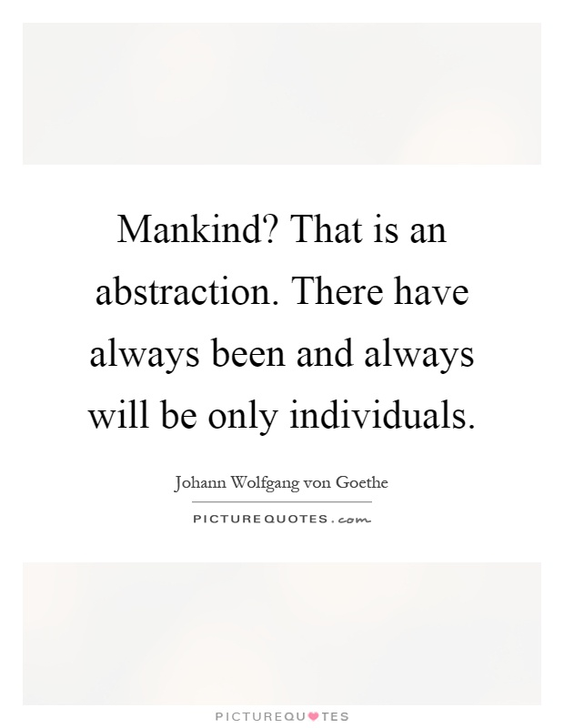 Mankind? That is an abstraction. There have always been and always will be only individuals Picture Quote #1
