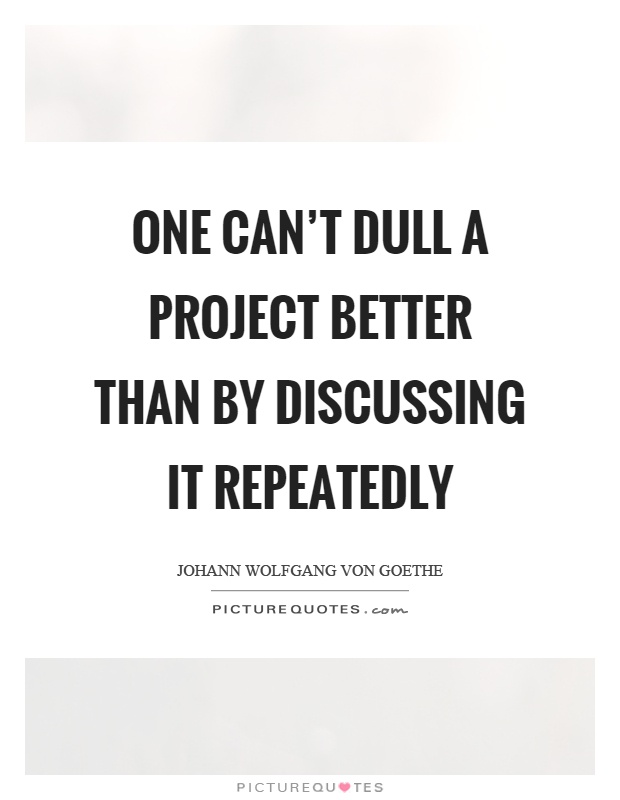 One can't dull a project better than by discussing it repeatedly Picture Quote #1