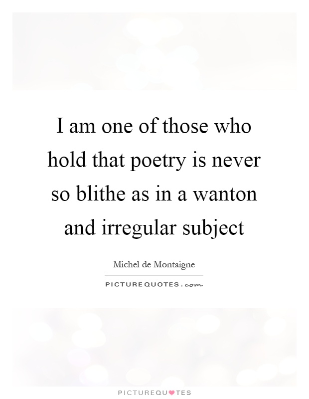 I am one of those who hold that poetry is never so blithe as in a wanton and irregular subject Picture Quote #1