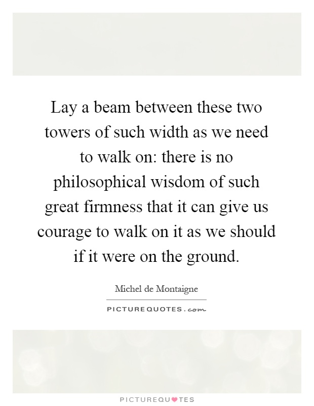Lay a beam between these two towers of such width as we need to walk on: there is no philosophical wisdom of such great firmness that it can give us courage to walk on it as we should if it were on the ground Picture Quote #1