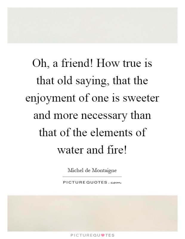 Oh, a friend! How true is that old saying, that the enjoyment of one is sweeter and more necessary than that of the elements of water and fire! Picture Quote #1