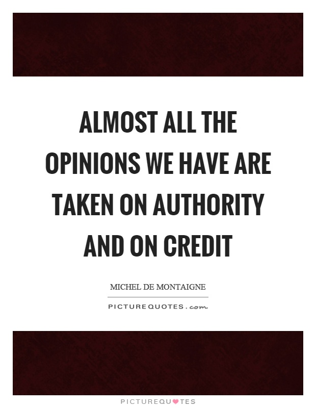 Almost all the opinions we have are taken on authority and on credit Picture Quote #1