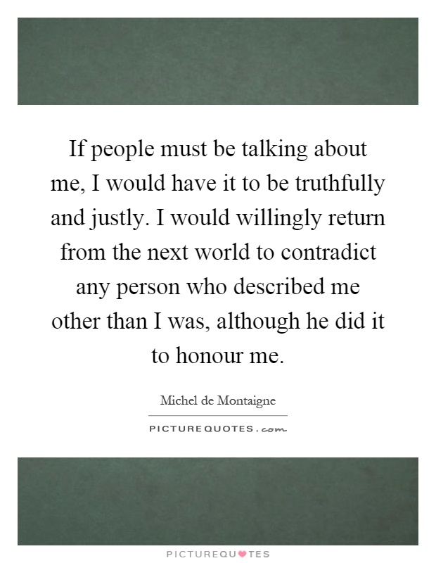 If people must be talking about me, I would have it to be truthfully and justly. I would willingly return from the next world to contradict any person who described me other than I was, although he did it to honour me Picture Quote #1