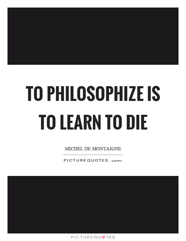 To philosophize is to learn to die Picture Quote #1