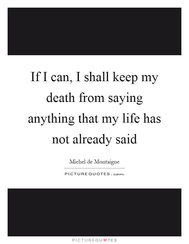 If I can, I shall keep my death from saying anything that my life has not already said Picture Quote #1