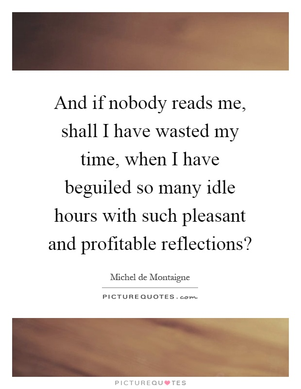 And if nobody reads me, shall I have wasted my time, when I have beguiled so many idle hours with such pleasant and profitable reflections? Picture Quote #1