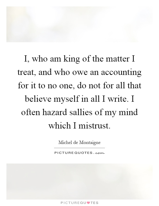 I, who am king of the matter I treat, and who owe an accounting for it to no one, do not for all that believe myself in all I write. I often hazard sallies of my mind which I mistrust Picture Quote #1