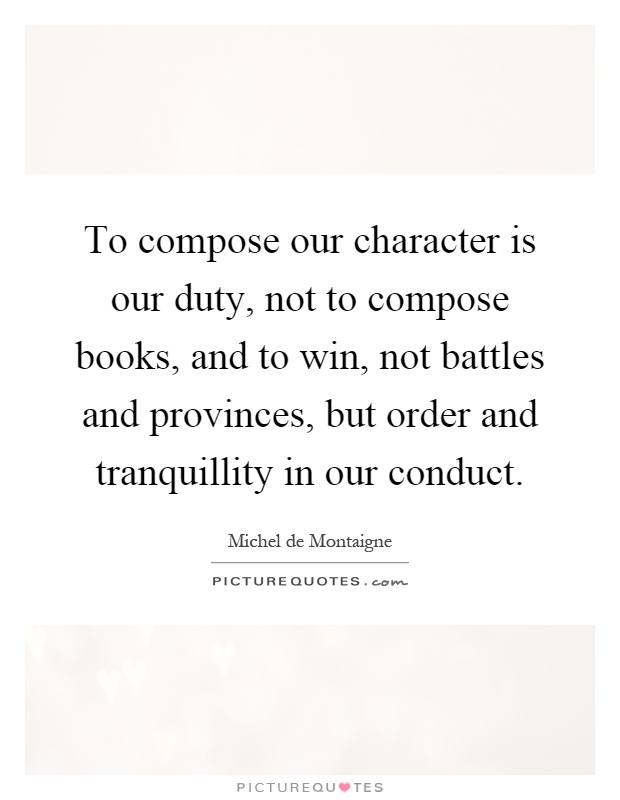 To compose our character is our duty, not to compose books, and to win, not battles and provinces, but order and tranquillity in our conduct Picture Quote #1