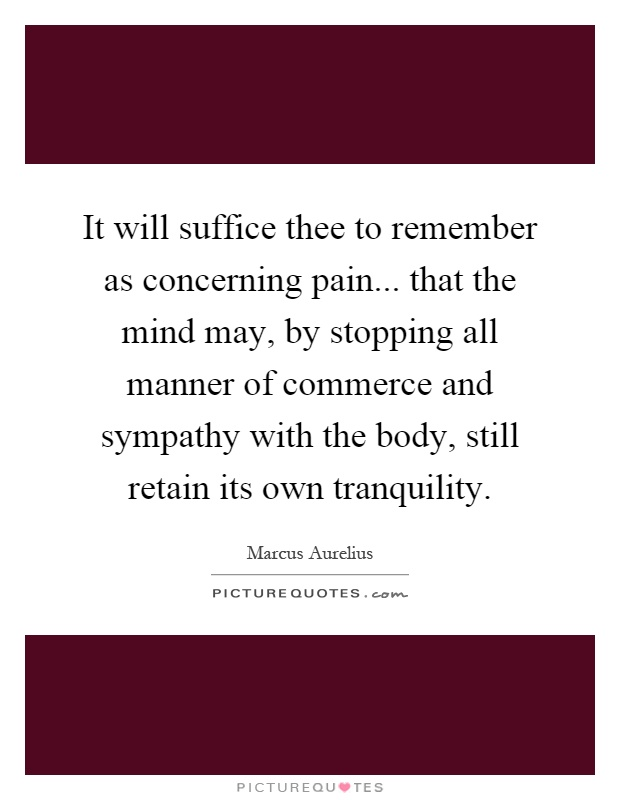 It will suffice thee to remember as concerning pain... that the mind may, by stopping all manner of commerce and sympathy with the body, still retain its own tranquility Picture Quote #1
