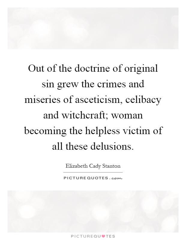 Out of the doctrine of original sin grew the crimes and miseries of asceticism, celibacy and witchcraft; woman becoming the helpless victim of all these delusions Picture Quote #1