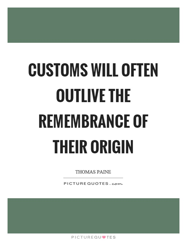 Customs will often outlive the remembrance of their origin Picture Quote #1