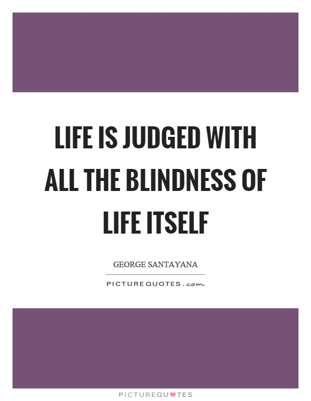 Life is judged with all the blindness of life itself Picture Quote #1