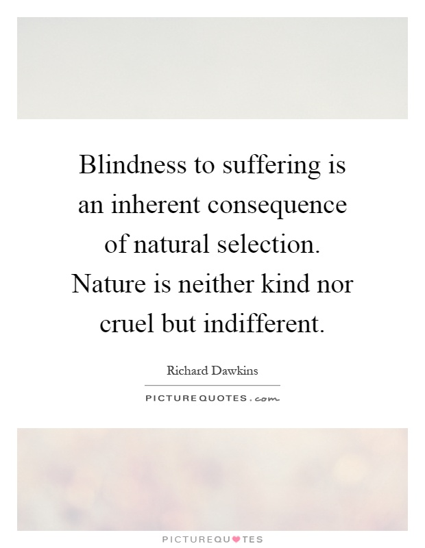 Blindness to suffering is an inherent consequence of natural selection. Nature is neither kind nor cruel but indifferent Picture Quote #1