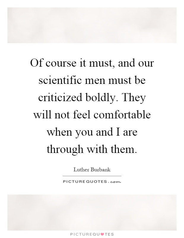 Of course it must, and our scientific men must be criticized boldly. They will not feel comfortable when you and I are through with them Picture Quote #1