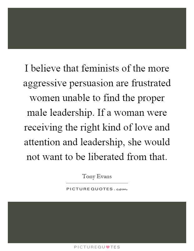 I believe that feminists of the more aggressive persuasion are frustrated women unable to find the proper male leadership. If a woman were receiving the right kind of love and attention and leadership, she would not want to be liberated from that Picture Quote #1