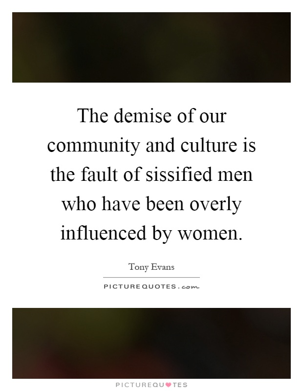 The demise of our community and culture is the fault of sissified men who have been overly influenced by women Picture Quote #1