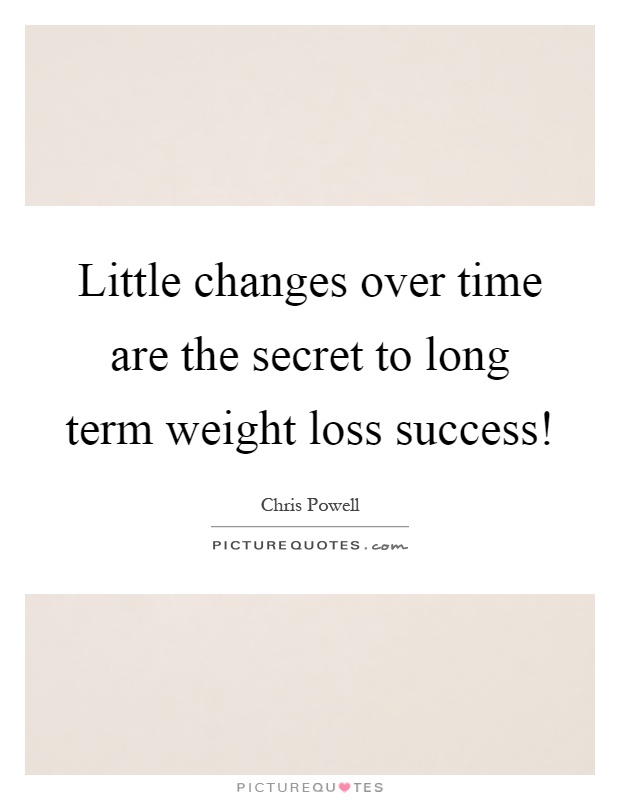 Little changes over time are the secret to long term weight loss success! Picture Quote #1