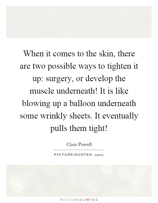 When it comes to the skin, there are two possible ways to tighten it up: surgery, or develop the muscle underneath! It is like blowing up a balloon underneath some wrinkly sheets. It eventually pulls them tight! Picture Quote #1