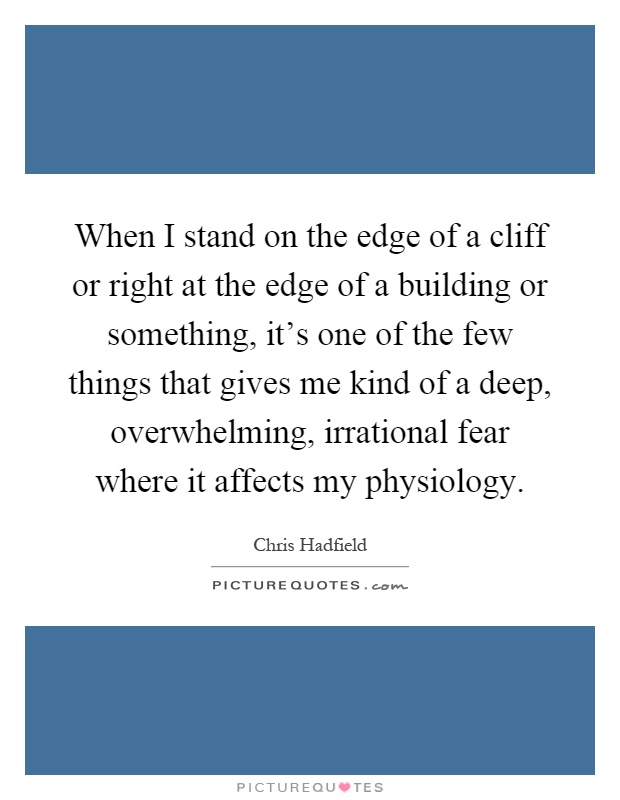 When I stand on the edge of a cliff or right at the edge of a building or something, it's one of the few things that gives me kind of a deep, overwhelming, irrational fear where it affects my physiology Picture Quote #1