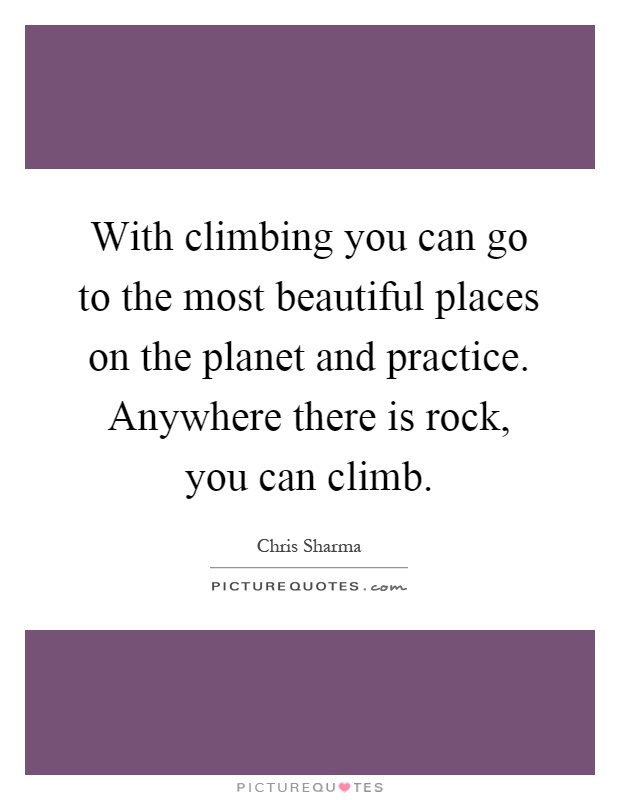With climbing you can go to the most beautiful places on the planet and practice. Anywhere there is rock, you can climb Picture Quote #1