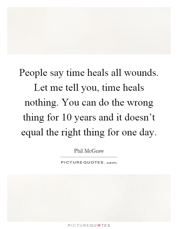 People say time heals all wounds. Let me tell you, time heals nothing. You can do the wrong thing for 10 years and it doesn't equal the right thing for one day Picture Quote #1