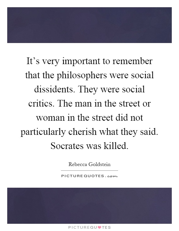 It's very important to remember that the philosophers were social dissidents. They were social critics. The man in the street or woman in the street did not particularly cherish what they said. Socrates was killed Picture Quote #1