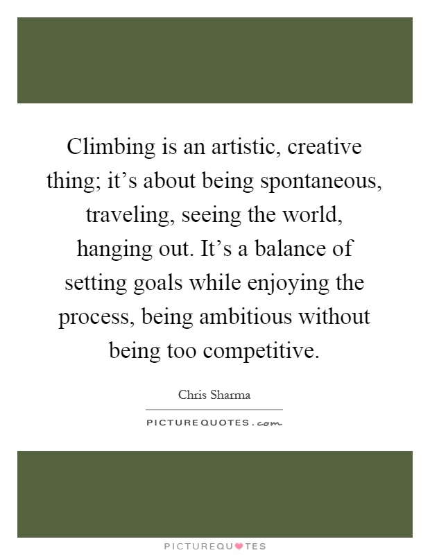 Climbing is an artistic, creative thing; it's about being spontaneous, traveling, seeing the world, hanging out. It's a balance of setting goals while enjoying the process, being ambitious without being too competitive Picture Quote #1
