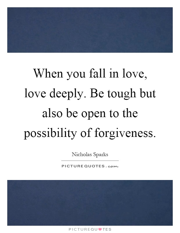 When you fall in love, love deeply. Be tough but also be open to the possibility of forgiveness Picture Quote #1