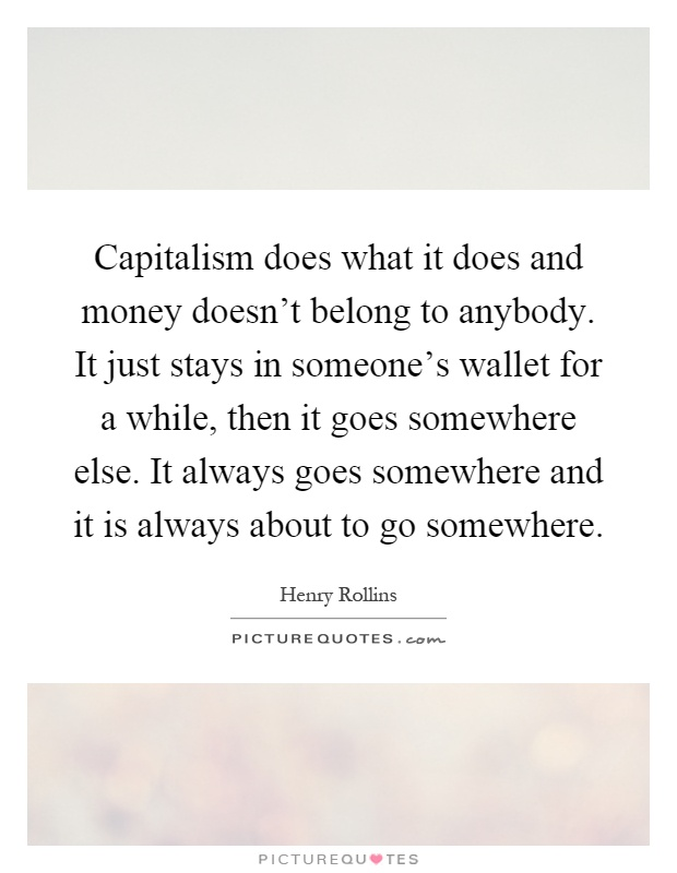 Capitalism does what it does and money doesn't belong to anybody. It just stays in someone's wallet for a while, then it goes somewhere else. It always goes somewhere and it is always about to go somewhere Picture Quote #1