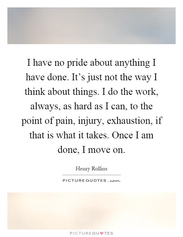 I have no pride about anything I have done. It's just not the way I think about things. I do the work, always, as hard as I can, to the point of pain, injury, exhaustion, if that is what it takes. Once I am done, I move on Picture Quote #1