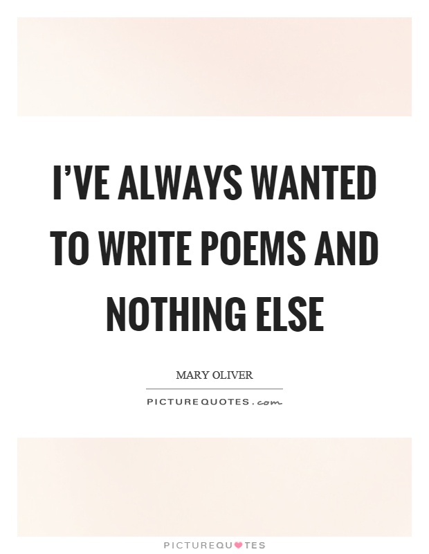I've always wanted to write poems and nothing else Picture Quote #1