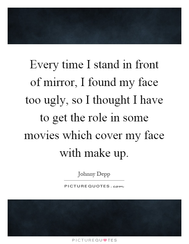 Every time I stand in front of mirror, I found my face too ugly, so I thought I have to get the role in some movies which cover my face with make up Picture Quote #1