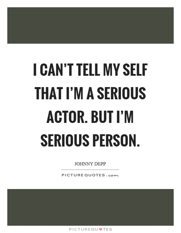 I can't tell my self that I'm a serious actor. But I'm serious person Picture Quote #1