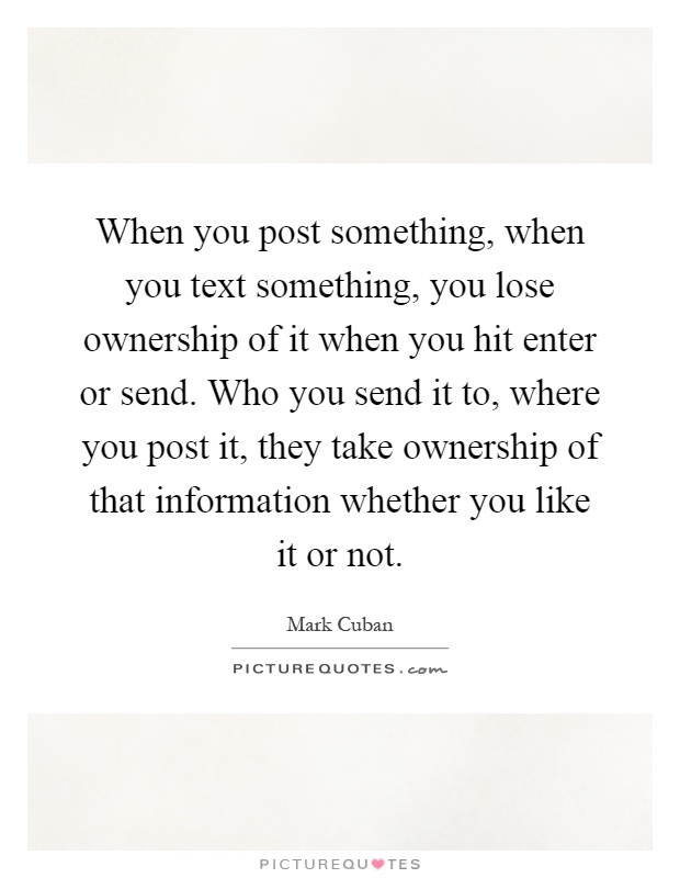When you post something, when you text something, you lose ownership of it when you hit enter or send. Who you send it to, where you post it, they take ownership of that information whether you like it or not Picture Quote #1
