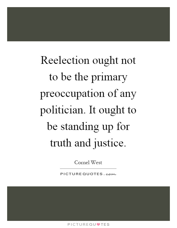 Reelection ought not to be the primary preoccupation of any politician. It ought to be standing up for truth and justice Picture Quote #1
