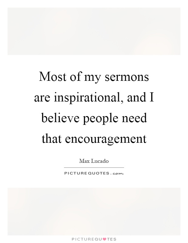 Most of my sermons are inspirational, and I believe people need that encouragement Picture Quote #1