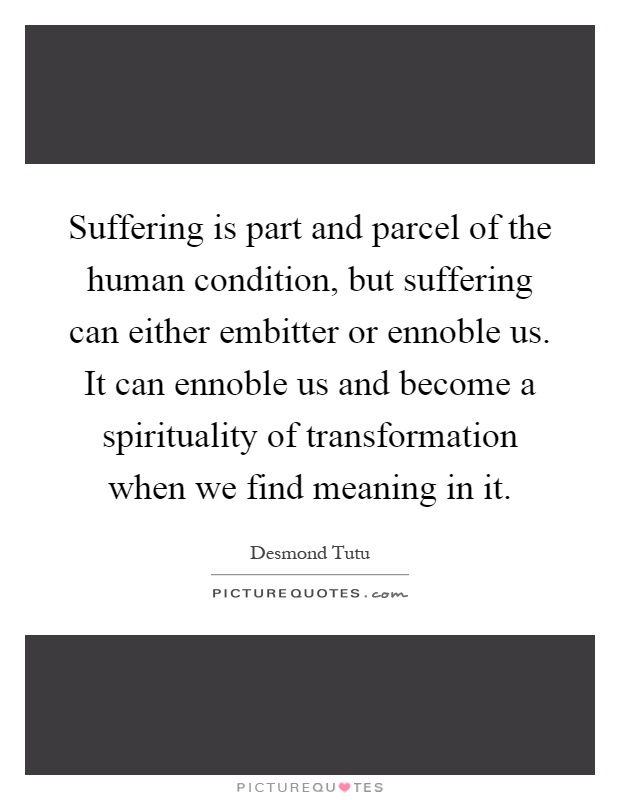 Suffering is part and parcel of the human condition, but suffering can either embitter or ennoble us. It can ennoble us and become a spirituality of transformation when we find meaning in it Picture Quote #1