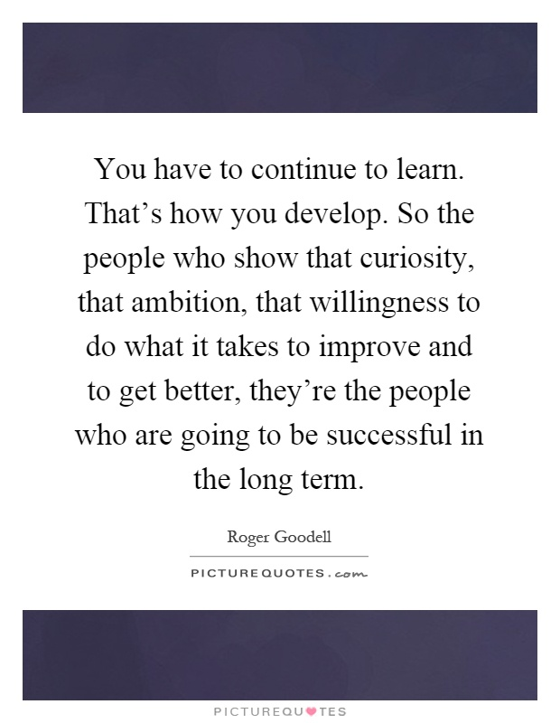 You have to continue to learn. That's how you develop. So the people who show that curiosity, that ambition, that willingness to do what it takes to improve and to get better, they're the people who are going to be successful in the long term Picture Quote #1