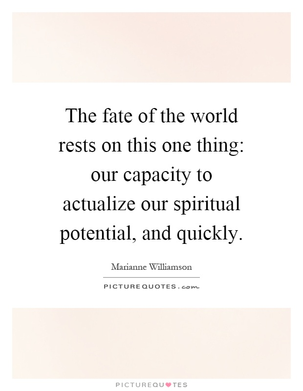 The fate of the world rests on this one thing: our capacity to actualize our spiritual potential, and quickly Picture Quote #1