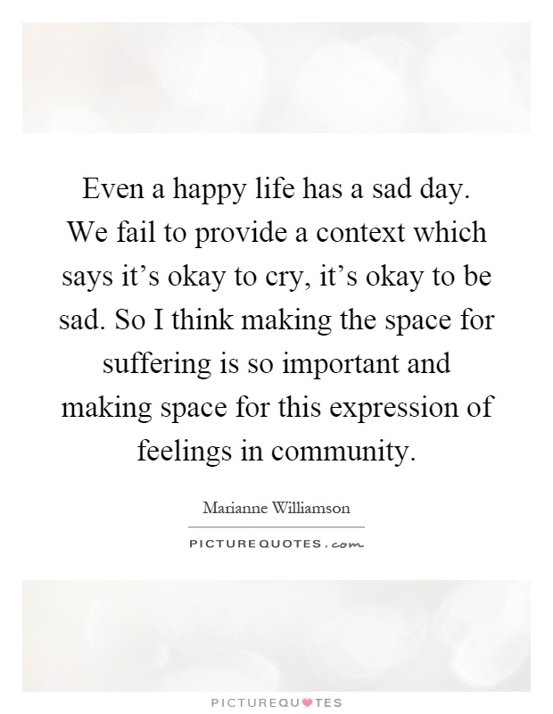 Even a happy life has a sad day. We fail to provide a context which says it's okay to cry, it's okay to be sad. So I think making the space for suffering is so important and making space for this expression of feelings in community Picture Quote #1