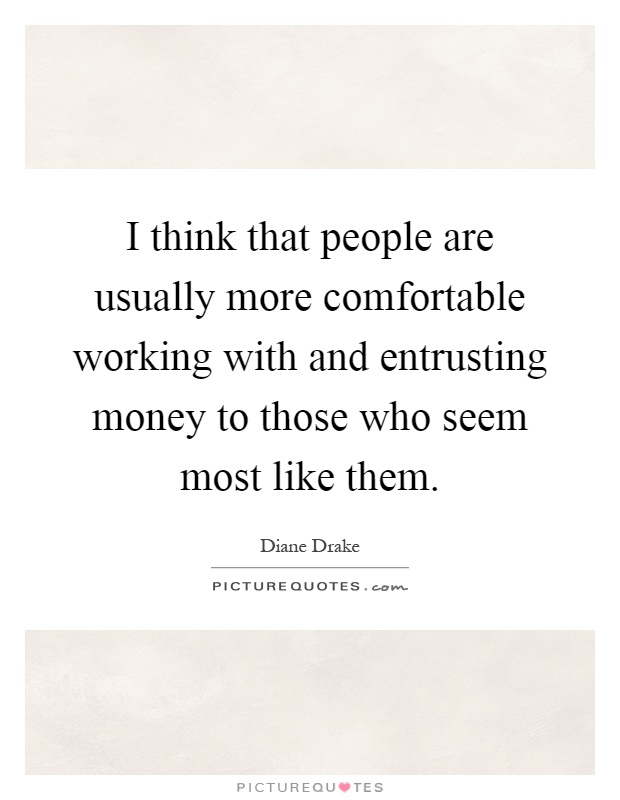 I think that people are usually more comfortable working with and entrusting money to those who seem most like them Picture Quote #1