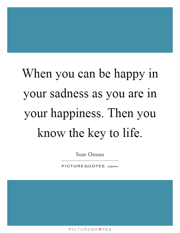 When you can be happy in your sadness as you are in your happiness. Then you know the key to life Picture Quote #1