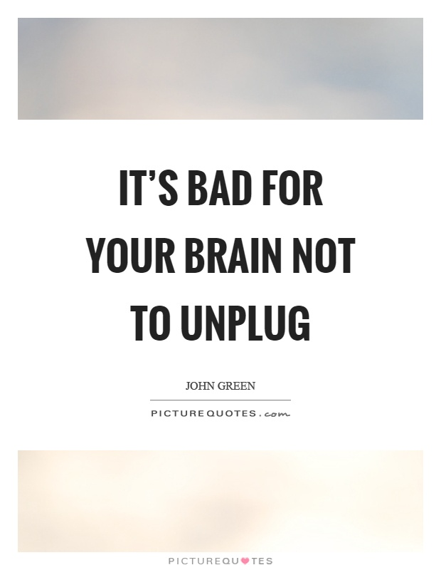It's bad for your brain not to unplug Picture Quote #1