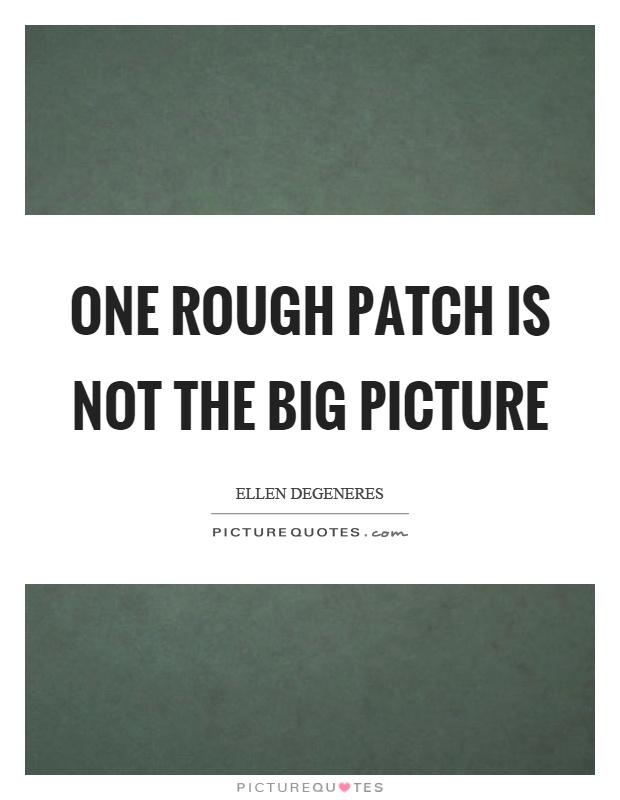 One rough patch is not the big picture Picture Quote #1