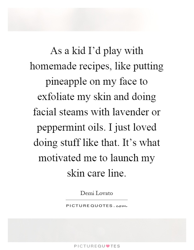 As a kid I'd play with homemade recipes, like putting pineapple on my face to exfoliate my skin and doing facial steams with lavender or peppermint oils. I just loved doing stuff like that. It's what motivated me to launch my skin care line Picture Quote #1